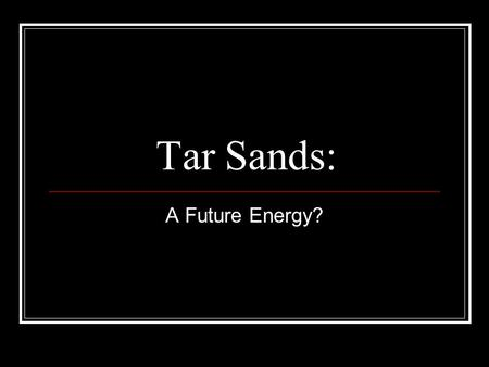 Tar Sands: A Future Energy?. Definition of Tar Sands In a nutshell: gravels or sands that are saturated with very heavy crude oil. Think of a very soggy,
