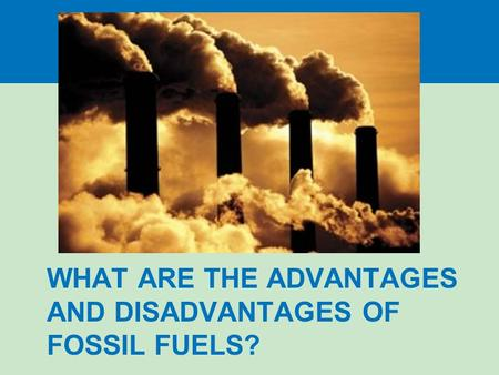 WHAT ARE THE ADVANTAGES AND DISADVANTAGES OF FOSSIL FUELS?