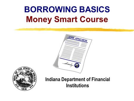 Copyright, 1996 © Dale Carnegie & Associates, Inc. BORROWING BASICS Money Smart Course Indiana Department of Financial Institutions.