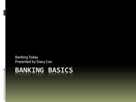 Banking Today Presented by Stacy Cox. Objectives  Describe the purpose of a bank  Compare and contrast different types of banks  Explain the effect.
