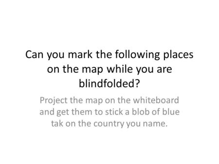Can you mark the following places on the map while you are blindfolded? Project the map on the whiteboard and get them to stick a blob of blue tak on the.