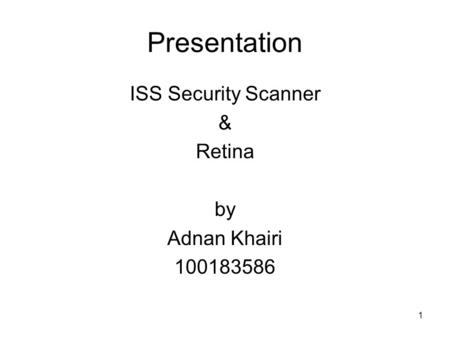 1 Presentation ISS Security Scanner & Retina by Adnan Khairi 100183586.
