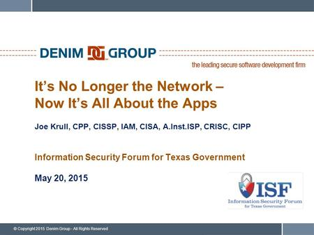 © Copyright 2015 Denim Group - All Rights Reserved It's No Longer the Network – Now It's All About the Apps Joe Krull, CPP, CISSP, IAM, CISA, A.Inst.ISP,