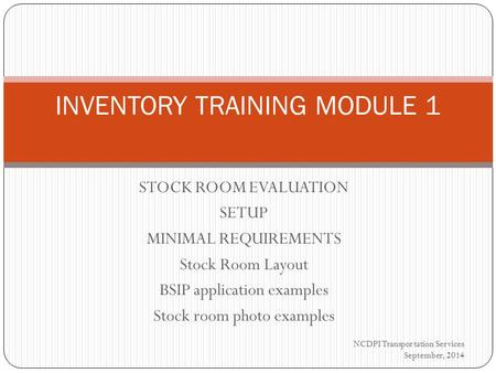 STOCK ROOM EVALUATION SETUP MINIMAL REQUIREMENTS Stock Room Layout BSIP application examples Stock room photo examples INVENTORY TRAINING MODULE 1 NCDPI.