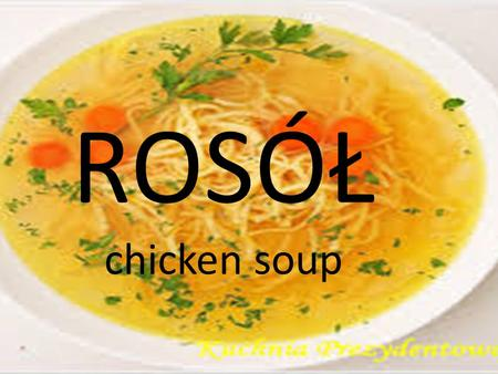 ROSÓŁ chicken soup Broth/chicken soup is very popular in Poland. It is delicious. Some people prefer chicken soup with beef or lamb. Poles often prepare.