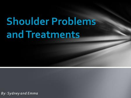 By: Sydney and Emma Shoulder Problems and Treatments.