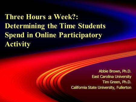 Three Hours a Week?: Determining the Time Students Spend in Online Participatory Activity Abbie Brown, Ph.D. East Carolina University Tim Green, Ph.D.