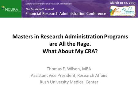 Masters in Research Administration Programs are All the Rage. What About My CRA? Thomas E. Wilson, MBA Assistant Vice President, Research Affairs Rush.