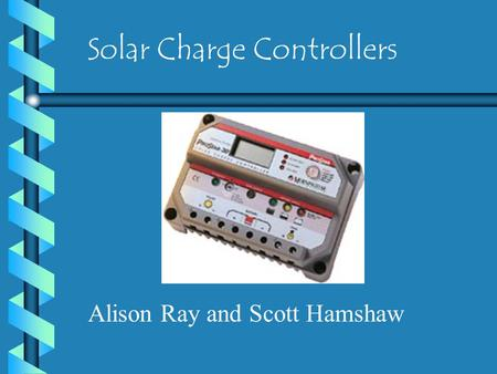 Solar Charge Controllers Alison Ray and Scott Hamshaw.