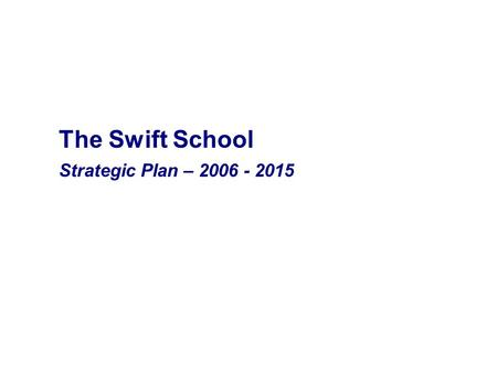 The Swift School Strategic Plan – 2006 - 2015. The Swift School Mission The mission of The Swift School is to prepare children with dyslexia and related.