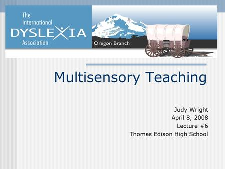 Multisensory Teaching Judy Wright April 8, 2008 Lecture #6 Thomas Edison High School.