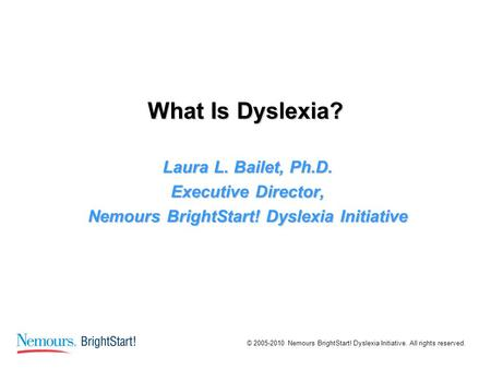 © 2005-2010 Nemours BrightStart! Dyslexia Initiative. All rights reserved. What Is Dyslexia? Laura L. Bailet, Ph.D. Executive Director, Nemours BrightStart!