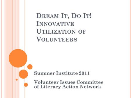 D REAM I T, D O I T ! I NNOVATIVE U TILIZATION OF V OLUNTEERS Summer Institute 2011 Volunteer Issues Committee of Literacy Action Network.