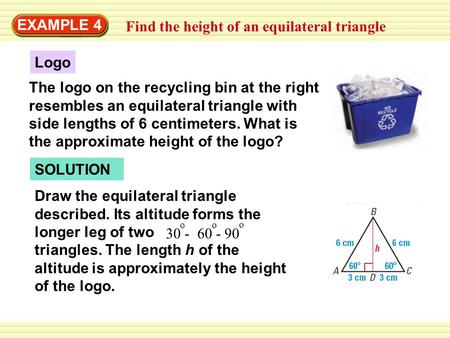 EXAMPLE 4 Find the height of an equilateral triangle Logo The logo on the recycling bin at the right resembles an equilateral triangle with side lengths.