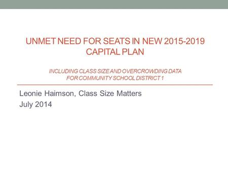 Leonie Haimson, Class Size Matters July 2014 UNMET NEED FOR SEATS IN NEW 2015-2019 CAPITAL PLAN INCLUDING CLASS SIZE AND OVERCROWDING DATA FOR COMMUNITY.