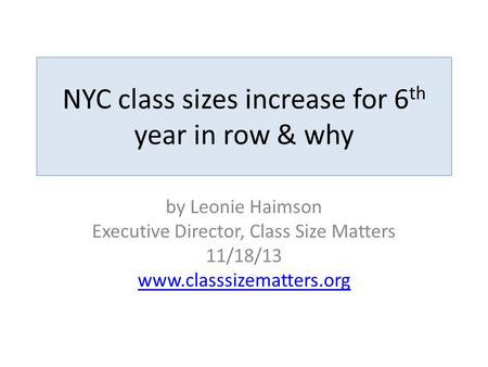 NYC class sizes increase for 6 th year in row & why by Leonie Haimson Executive Director, Class Size Matters 11/18/13 www.classsizematters.org.