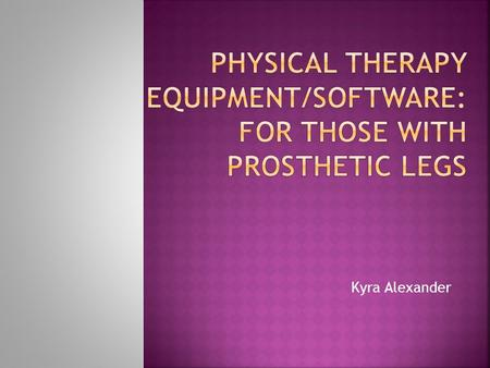 Kyra Alexander. There is a need for physical therapy for people who have had a leg amputated or lost their leg in a tragic accident. My goal is to find.