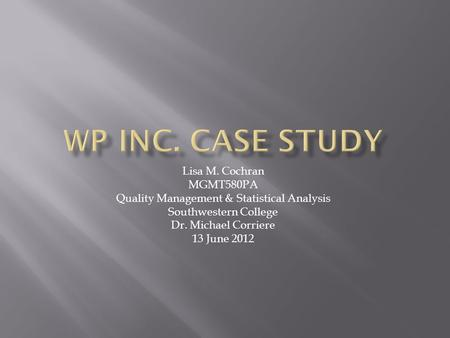 Lisa M. Cochran MGMT580PA Quality Management & Statistical Analysis Southwestern College Dr. Michael Corriere 13 June 2012.