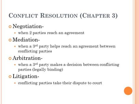 C ONFLICT R ESOLUTION (C HAPTER 3) Negotiation- when 2 parties reach an agreement Mediation- when a 3 rd party helps reach an agreement between conflicting.