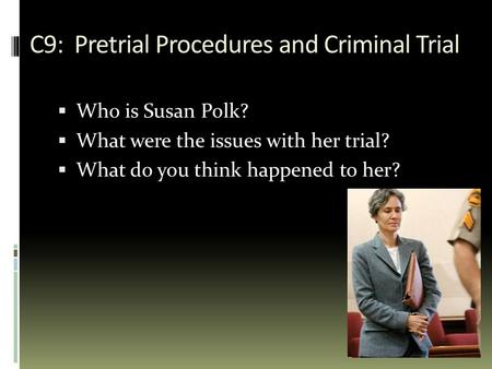 C9: Pretrial Procedures and Criminal Trial  Who is Susan Polk?  What were the issues with her trial?  What do you think happened to her?