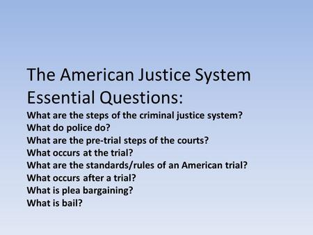 The American Justice System Essential Questions: What are the steps of the criminal justice system? What do police do? What are the pre-trial steps of.