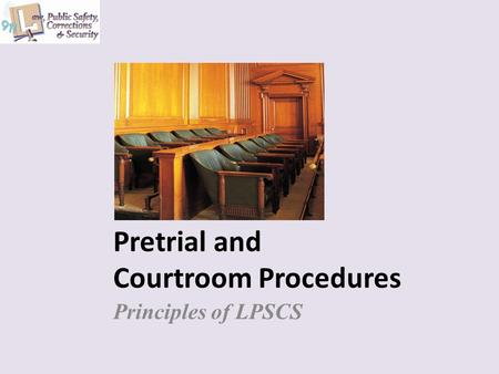 Pretrial and Courtroom Procedures Principles of LPSCS.