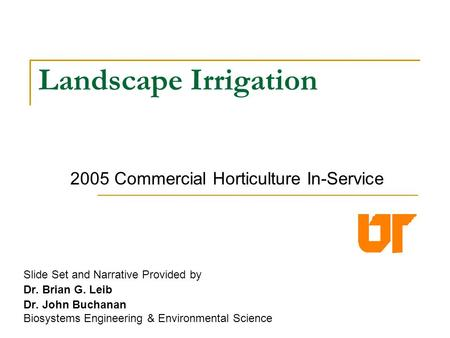 Landscape Irrigation Slide Set and Narrative Provided by Dr. Brian G. Leib Dr. John Buchanan Biosystems Engineering & Environmental Science Agricultural.