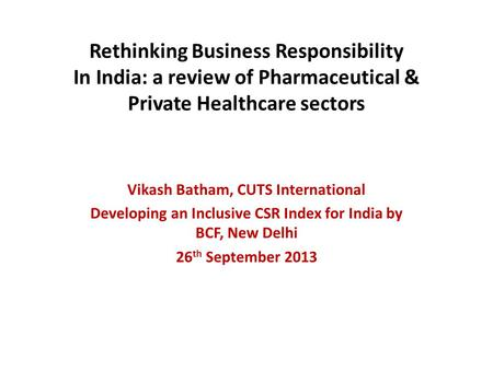 Rethinking Business Responsibility In India: a review of Pharmaceutical & Private Healthcare sectors Vikash Batham, CUTS International Developing an Inclusive.