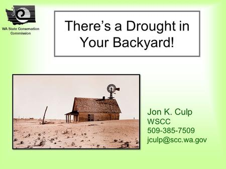 WA State Conservation Commission There's a Drought in Your Backyard! Jon K. Culp WSCC 509-385-7509