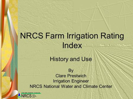 Natural Resources Conservation Service NRCS United States Department of Agriculture NRCS Farm Irrigation Rating Index History and Use By Clare Prestwich.