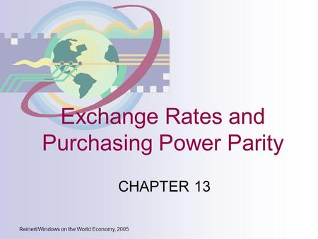 Reinert/Windows on the World Economy, 2005 Exchange Rates and Purchasing Power Parity CHAPTER 13.