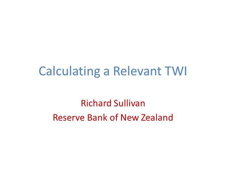 Calculating a Relevant TWI Richard Sullivan Reserve Bank of New Zealand.