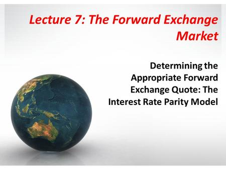Lecture 7: The Forward Exchange Market Determining the Appropriate Forward Exchange Quote: The Interest Rate Parity Model.