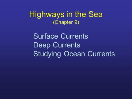 Highways in the Sea (Chapter 9) Surface Currents Deep Currents Studying Ocean Currents.