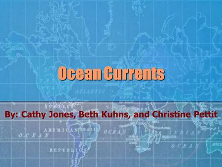 Ocean Currents By: Cathy Jones, Beth Kuhns, and Christine Pettit.