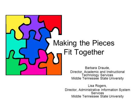Making the Pieces Fit Together Barbara Draude, Director, Academic and Instructional Technology Services Middle Tennessee State University Lisa Rogers,