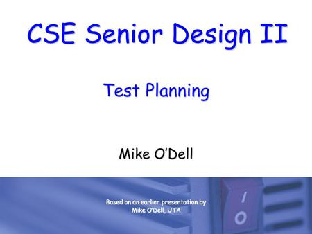 CSE Senior Design II Test Planning Mike O'Dell Based on an earlier presentation by Mike O'Dell, UTA.