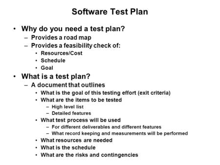 Software Test Plan Why do you need a test plan? –Provides a road map –Provides a feasibility check of: Resources/Cost Schedule Goal What is a test plan?