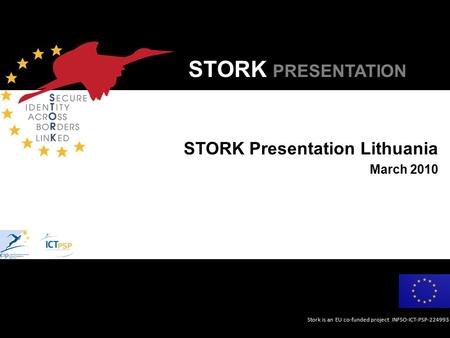 Stork is an EU co-funded project INFSO-ICT-PSP-224993 STORK PRESENTATION STORK Presentation Lithuania March 2010.