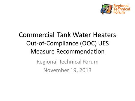 Commercial Tank Water Heaters Out-of-Compliance (OOC) UES Measure Recommendation Regional Technical Forum November 19, 2013.