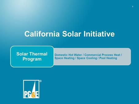 1 California Solar Initiative Domestic Hot Water / Commercial Process Heat / Space Heating / Space Cooling / Pool Heating Solar Thermal Program.