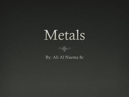 Metals By: Ali Al Naema 8c.