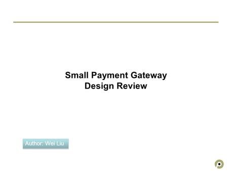 Small Payment Gateway Design Review Author: Wei Liu.