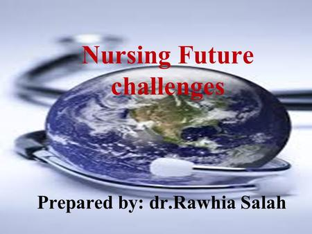 Nursing Future challenges Prepared by: dr.Rawhia Salah.
