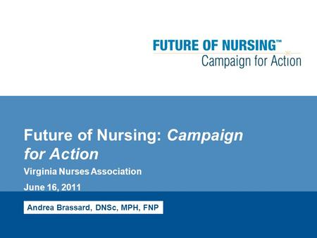 Future of Nursing: Campaign for Action Virginia Nurses Association June 16, 2011 Andrea Brassard, DNSc, MPH, FNP.