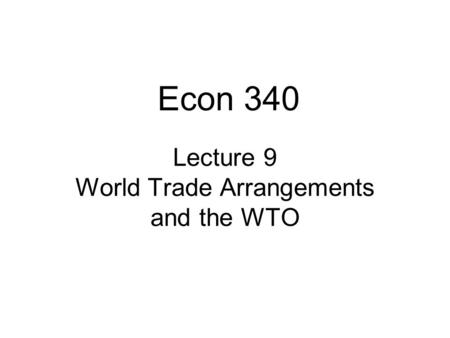 Lecture 9 World Trade Arrangements and the WTO