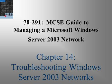 70-291: MCSE Guide to Managing a Microsoft Windows Server 2003 Network Chapter 14: Troubleshooting Windows Server 2003 Networks.
