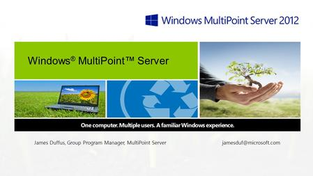 Windows ® MultiPoint™ Server One computer. Multiple users. A familiar Windows experience. James Duffus, Group Program Manager, MultiPoint
