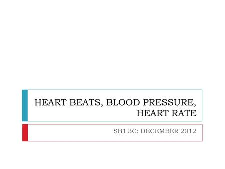 HEART BEATS, BLOOD PRESSURE, HEART RATE SB1 3C: DECEMBER 2012.