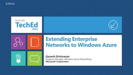 Extending Enterprise Networks to Windows Azure Ganesh Srinivasan Program Manager, Windows Azure Networking Microsoft Corporation AZR316.